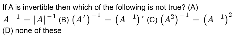 If A is invertible then which of the following is not true? (A) `A^-1=|A|^-1` (B) `(A^')^-1=(A^-1)'` (C) `(A^2)^-1=(A^-1)^2` (D) none of these