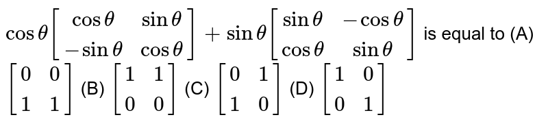 `costheta[(costheta, sintheta),(-sintheta,costheta)]+sintheta[(sintheta,-costheta),(costheta,sintheta)]` is equal to (A) `[(0,0),(1,1)]` (B) `[(1,1),(0,0)]` (C) `[(0,1),(1,0)]` (D) `[(1,0),(0,1)]`