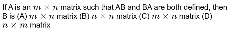 If A is an `mxxn` matrix such that AB and BA are both defined, then B is  (A) `mxxn` matrix (B) `nxxn` matrix (C) `mxxn` matrix (D) `nxxm` matrix