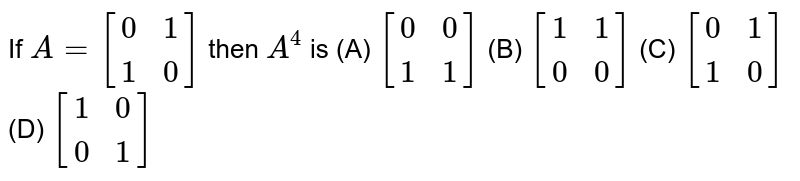 If `A=[(0,1),(1,0)]` then `A^4` is (A) `[(0,0),(1,1)]` (B) `[(1,1),(0,0)]` (C) `[(0,1),(1,0)]` (D) `[(1,0),(0,1)]`