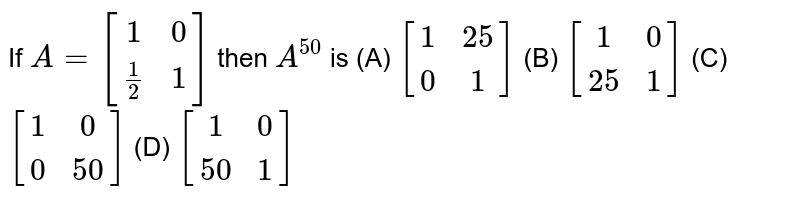 If `A=[(1,0),(1/2,1)]` then `A^50` is (A) `[(1,25),(0,1)]` (B) `[(1,0),(25,1)]` (C) `[(1,0),(0,50)]` (D) `[(1,0),(50,1)]`