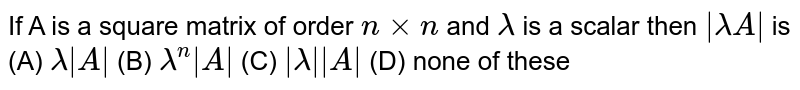 If A is a square matrix of order `nxxn` and `lamda` is a scalar then ` lamdaA ` is (A) `lamda A ` (B) `lamda^n A ` (C) ` lamda  A ` (D) none of these