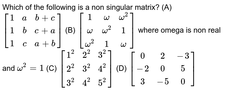 Which of the following is a non singular matrix? (A) `[(1,a,b+c),(1,b,c+a),(1,c,a+b)]` (B) `[(1,omega, omega^2),(omega, omega^2,1),(omega^2,1,omega)]` where omega is non real and `omega^2=1` (C) `[(1^2,2^2,3^2),(2^2,3^2,4^2),(3^2,4^2,5^2)]` (D) `[(0,2,-3),(-2,0,5),(3,-5,0)]`