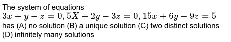 The system of equations `3x+y-z=0, 5X+2y-3z=0, 15x+6y-9z=5 ` has (A) no solution (B) a unique solution (C) two distinct solutions (D) infinitely many solutions