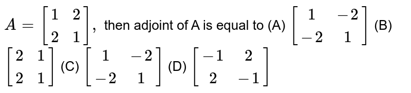 `A=[(1,2),(2,1)],` then adjoint of A is equal to (A) `[(1,-2),(-2,1)]` (B) `[(2,1),(2,1)]` (C) `[(1,-2),(-2,1)]` (D) `[(-1,2),(2,-1)]`