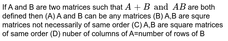 If A and B are two matrices such that `A+B and AB` are both defined then (A) A and B can be any matrices (B) A,B are squre matrices not necessarily of same order (C) A,B are square matrices of same order (D) nuber of columns of A=number of rows of B