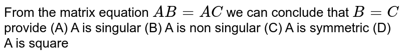 From the matrix equation `AB=AC` we can conclude that `B=C` provide (A) A is singular (B) A is non singular (C) A is symmetric (D) A is square