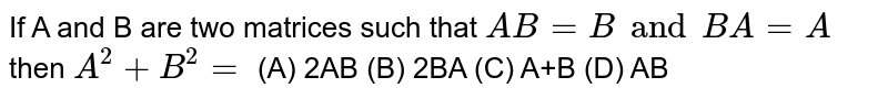 If A and B are two matrices such that `AB=B and BA=A` then `A^2+B^2=` (A) 2AB (B) 2BA (C) A+B (D) AB