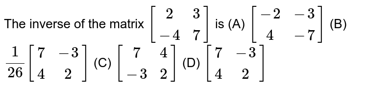 The inverse of the matrix `[(2,3),(-4,7)]` is (A) `[(-2,-3),(4,-7)]` (B) `1/26 [(7,-3),(4,2)]` (C) `[(7,4),(-3,2)]` (D) `[(7,-3),(4,2)]`