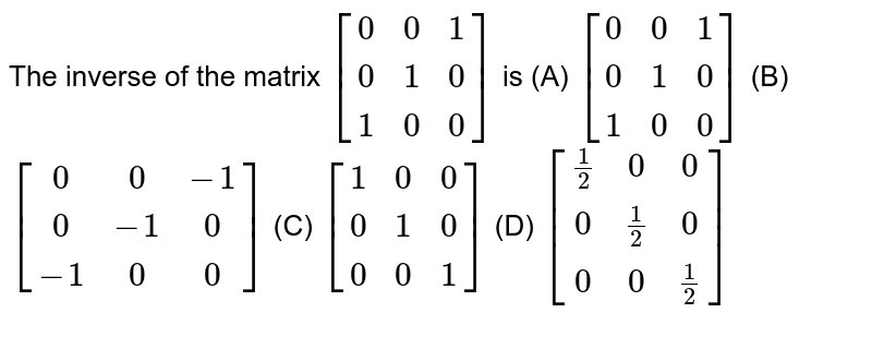 The inverse of the matrix `[(0,0,1),(0,1,0),(1,0,0)]` is (A) `[(0,0,1),(0,1,0),(1,0,0)]` (B) `[(0,0,-1),(0,-1,0),(-1,0,0)]` (C) `[(1,0,0),(0,1,0),(0,0,1)]` (D) `[(1/2,0,0),(0,1/2,0),(0,0,1/2)]`