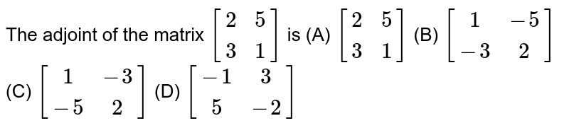 The adjoint of the matrix `[(2,5),(3,1)]` is (A) `[(2,5),(3,1)]` (B) `[(1,-5),(-3,2)]` (C) `[(1,-3),(-5,2)]` (D) `[(-1,3),(5,-2)]`