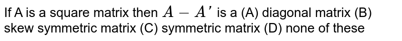 If A is a square matrix then `A-A'` is a (A) diagonal matrix (B) skew symmetric matrix (C) symmetric matrix (D) none of these