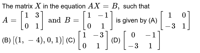 The matrix `X` in the equation `AX=B,` such that` A= [(1,3),(0,1)] and B= [(1,-1),(0,1)]` is given by (A) `[(1,0),(-3,1)]` (B) `[(1,-4),0,1)]` (C) `[(1,-3),(0,1)]` (D) `[(0,-1),(-3,1)]`