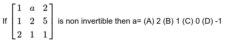 If `[(1,a,2),(1,2,5),(2,1,1)]` is non invertible then a= (A) 2 (B) 1 (C) 0 (D) -1
