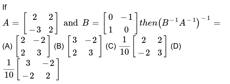 If `A=[(2,2),(-3,2)] and B=[(0,-1),(1,0)] then (B^-1A^-1)^-1=` (A) `[(2,-2),(2,3)]` (B) `[(3,-2),(2,3)]` (C) `1/10 [ (2,2),(-2,3)]` (D) `1/10 [(3,-2),(-2,2)]`