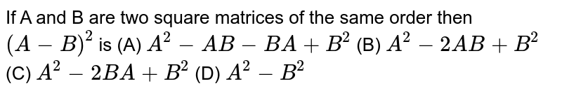If A and B are two square matrices of the same order then `(A-B)^2` is (A) `A^2-AB-BA+B^2` (B) `A^2-2AB+B^2` (C) `A^2-2BA+B^2` (D) `A^2-B^2`