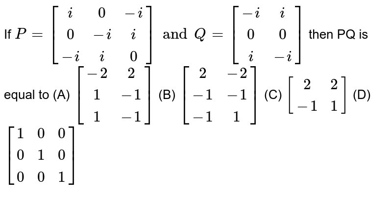 If `P=[(i,0,-i),(0,-i,i),(-i,i,0)] and Q=[(-i,i),(0,0),(i,-i)]` then PQ is equal to (A) `[(-2,2),(1,-1),(1,-1)]` (B) `[(2,-2),(-1,-1),(-1,1)]` (C) `[(2,2),(-1,1)]` (D) `[(1,0,0),(0,1,0),(0,0,1)]`