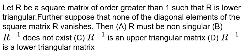 Let R be a square matrix of order greater than 1 such that R is lower triangular.Further suppose that none of the diagonal elements of the square matrix R vanishes. Then (A) R must be non singular (B) `R^-1` does not exist (C) `R^-1` is an upper triangular matrix (D) `R^-1` is a lower triangular matrix