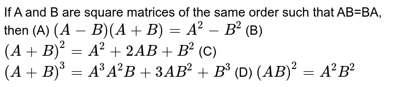 If A and B are square matrices of the same order such that AB=BA, then (A) `(A-B)(A+B)=A^2-B^2` (B) `(A+B)^2=A^2+2AB+B^2` (C) `(A+B)^3=A^3A^2B+3AB^2+B^3` (D) `(AB)^2=A^2B^2`