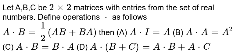 Let A,B,C be `2xx2` matrices with entries from the set of real numbers. Define operations `*` as follows `A*B =1/2(AB+BA)` then (A) `A*I=A` (B) `A*A=A^2` (C) `A*B=B*A` (D) `A*(B+C)=A*B+A*C`