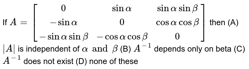 If `A=[(0,sin alpha, sinalpha sinbeta),(-sinalpha, 0, cosalpha cosbeta),(-sinalpha sinbeta, -cosalphacosbeta, 0)]` then (A) `|A|` is independent of `alpha and beta` (B) `A^-1` depends only on beta (C) `A^-1` does not exist (D) none of these
