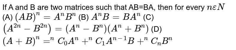 If A and B are two matrices such that AB=BA, then for every `n epsilonN` (A) `(AB)^n=A^nB^n` (B) `A^nB=BA^n` (C) `(A^(2n)-B^(2n))=(A^n-B^n)(A^n+B^n)` (D) `(A+B)^n=^nC_0A^n+^nC_1A^(n-1)B+^nC_nB^n`