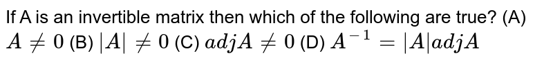 If A is an invertible matrix then which of the following are true? (A) `A!=0` (B) `|A|!=0` (C) `adjA!=0` (D) `A^-1=|A|adjA`