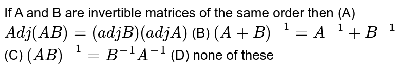If A and B are invertible matrices of the same order then (A) `Adj(AB)=(adjB)(adjA)` (B) `(A+B)^-1=A^-1+B^-1` (C) `(AB)^-1=B^-1A^-1 ` (D) none of these