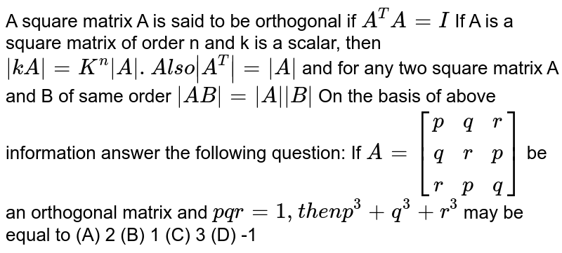 A square matrix A is said to be orthogonal if `A^T A=I` If A is a square matrix of order n and k is a scalar, then `|kA|=K^n |A| . Also |A^T|=|A|` and for any two square matrix A and B of same order `|AB|=|A||B|` On the basis of above information answer the following question: If `A=[(p,q,r),(q,r,p),(r,p,q)]` be an orthogonal matrix and `pqr=1, then p^3+q^3+r^3` may be equal to (A) 2 (B) 1 (C) 3 (D) -1