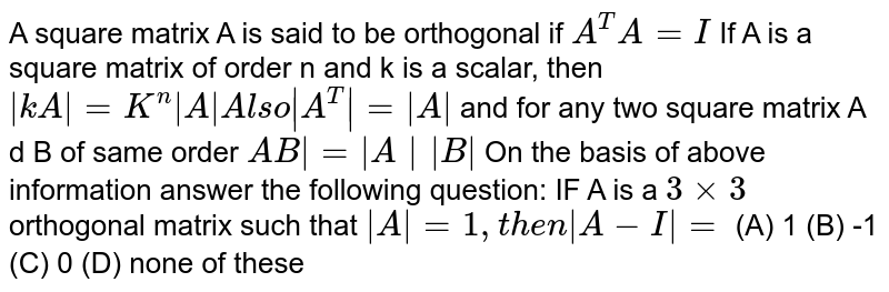 A square matrix A is said to be orthogonal if `A^T A=I` If A is a square matrix of order n and k is a scalar, then ` kA =K^n  A  Also  A^T = A ` and for any two square matrix A d B of same order `AB = A  B ` On the basis of above information answer the following question: IF A is a `3xx3` orthogonal matrix such that ` A =1, then  A-I =` (A) 1 (B) -1 (C) 0 (D) none of these