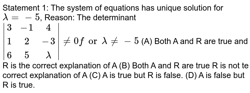 Statement 1: The system of equations has unique solution for `lamda= -5`, Reason: The determinant ` (3,-1,4),(1,2,-3),(6,5,lamda) !=0 for lamda !=-5` (A) Both A and R are true and R is the correct explanation of A (B) Both A and R are true R is not te correct explanation of A (C) A is true but R is false. (D) A is false but R is true.