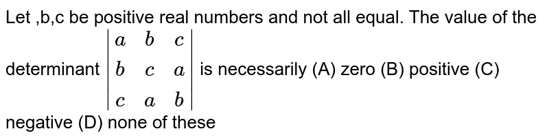 Let ,b,c be positive real numbers and not all equal. The value of the determinant `|(a,b,c),(b,c,a),(c,a,b)|` is necessarily (A) zero (B) positive (C) negative (D) none of these