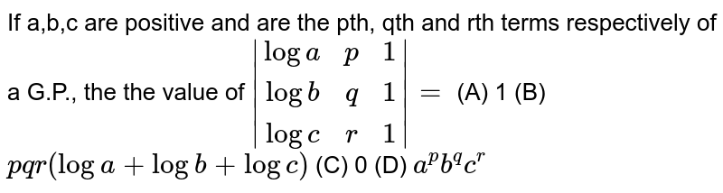 If a,b,c are positive and are the pth, qth and rth terms respectively of a G.P., the the value of `|(loga, p, 1),(logb, q, 1),(logc, r, 1)|=` (A) 1 (B) `pqr(loga+logb+logc)` (C) 0 (D) `a^pb^qc^r`