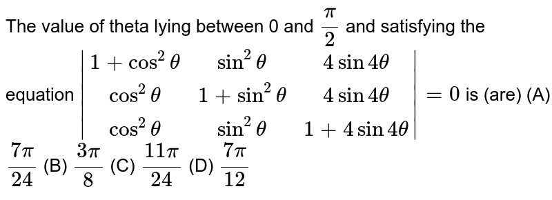 The value of theta lying between 0 and `pi/2` and satisfying the equation `|(1+cos^2theta, sin^2theta, 4sin4theta),(cos^2theta, 1+sin^2theta, 4sin4theta),(cos^2theta, sin^2theta, 1+4sin4theta)|=0` is (are) (A) `(7pi)/24` (B) `(3pi)/8` (C) `(11pi)/24` (D) `(7pi)/12`