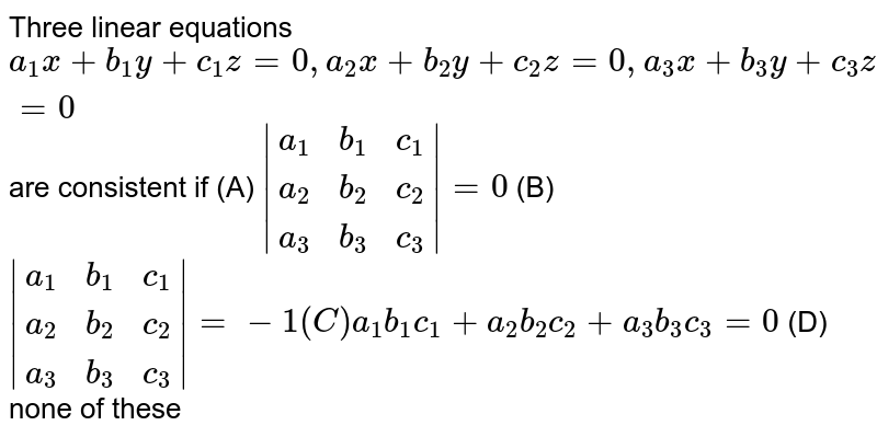 Three linear equations `a_1x+b_1y+c_1z=0, a_2x+b_2y+c_2z=0,a_3x+b_3y+c_3z=0` are consistent if (A) `|(a_1,b_1,c_1),(a_2,b_2,c_2),(a_3,b_3,c_3)|=0` (B) `|(a_1,b_1,c_1),(a_2,b_2,c_2),(a_3,b_3,c_3)|=-1 (C) a_1b_1c_1+a_2b_2c_2+a_3b_3c_3=0` (D) none of these