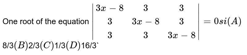 One root of the equation ` (3x-8, 3, 3),(3,3x-8, 3),(3,3,3x-8) =0 si (A) `8/3` (B) `2/3` (C) `1/3` (D) `16/3`