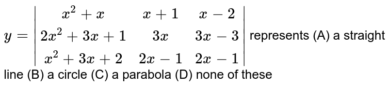 `y= (x^2+x, x+1, x-2),(2x^2+3x+1, 3x, 3x-3),(x^2+3x+2, 2x-1, 2x-1) ` represents (A) a straight line (B) a circle (C) a parabola (D) none of these