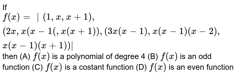If `f(x)=|(1,x,x+1),(2x, x(x-1(, x(x+1)),(3x(x-1), x(x-1)(x-2), x(x-1)(x+1))|` then (A) `f(x)` is a polynomial of degree 4 (B) `f(x)` is an odd function (C) `f(x)` is a costant function (D) `f(x)` is an even function