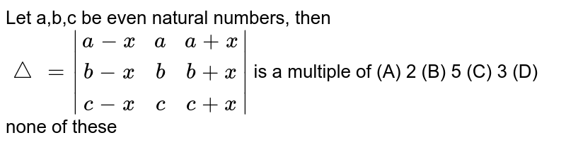 Let a,b,c be even natural numbers, then` /_=|(a-x, a, a+x),(b-x, b, b+x),(c-x, c, c+x)|` is a multiple of (A) 2 (B) 5 (C) 3 (D) none of these