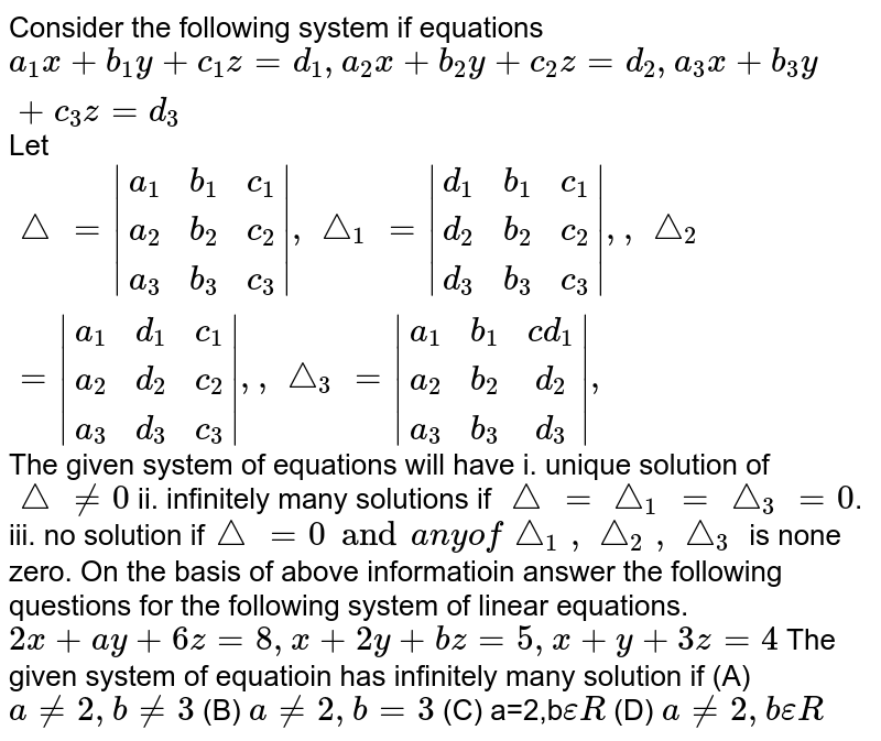 Consider the following system if equations `a_1x+b_1y+c_1z=d_1, a_2x+b_2y+c_2z=d_2, a_3x+b_3y+c_3z=d_3` Let `/_= |(a_1,b_1,c_1), (a_2,b_2,c_2), (a_3,b_3,c_3)|, /_\_1= |(d_1,b_1,c_1), (d_2,b_2,c_2), (d_3,b_3,c_3)|, ,/_\_2=|(a_1,d_1,c_1), (a_2,d_2,c_2), (a_3,d_3,c_3)|,, /_\_3=|(a_1,b_1,cd_1), (a_2,b_2,d_2), (a_3,b_3,d_3)|, ` The given system of equations will have i. unique solution of `/_!=0` ii. infinitely many solutions if `/_=/_\_1=/_\_3=0`. iii. no solution if` /_=0 and any of  /_\_1, /_\_2, /_\_3` is none zero. On the basis of above informatioin answer the following questions for the following system of linear equations. `2x+ay+6z=8, x+2y+bz=5, x+y+3z=4` The given system of equatioin has infinitely many solution if (A) `a!=2, b!=3` (B) `a!=2,b=3` (C) a=2,b`epsilonR` (D) `a!=2, bepsilonR`