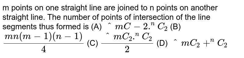 m points on one straight line are joined to n points on another straight line. The number of points of intersection of the line segments thus formed is (A) `^mC-2.^nC_2` (B) `(mn(m-1)(n-1))/4` (C) `(^mC_2.^nC_2)/2` (D) `^mC_2+^nC_2`