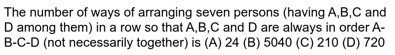 The number of ways of arranging seven persons (having A,B,C and D among them) in a row so that A,B,C and D are always in order A-B-C-D (not necessarily together) is (A) 24 (B) 5040 (C) 210 (D) 720