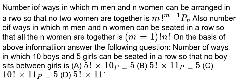 Number iof ways in which m men and n women can be arranged in a rwo so that no two women are together is `m!^(m=1)P_n` Also number oif ways in which m men and n women can be seated in a row so that all the n women are together is `(m=1)!n!` On the basis of above informatiion answer the following question: Number of ways in which 10 boys and 5 girls can be seated in a row so that no boy sits between girls is (A) `5!xx10_P_5` (B) `5!xx11_P_5` (C) `10!xx11_P_5` (D) `5!xx11``