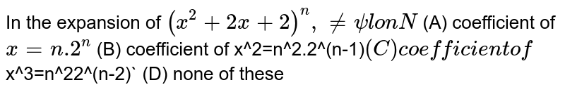 In the expansion of `(x^2+2x+2)^n, nepsilonN` (A) coefficient of `x=n.2^n` (B) coefficient of x^2=n^2.2^(n-1)` (C) coefficient of `x^3=n^22^(n-2)` (D) none of these
