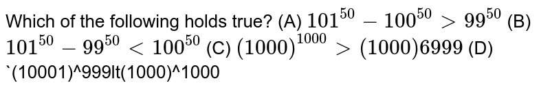 Which of the following holds true? (A) `101^50-100^50gt99^50` (B) `101^50-99^50lt100^50` (C) `(1000)^1000gt(1000)6999` (D) `(10001)^999lt(1000)^1000