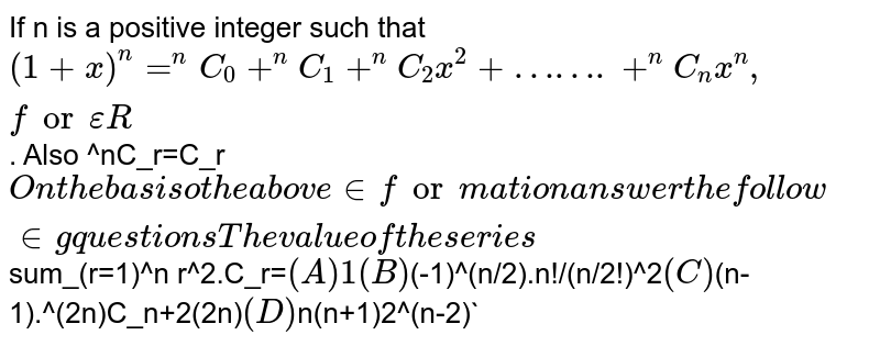 If n is a positive integer such that `(1+x)^n=^nC_0+^nC_1+^nC_2x^2+…….+^nC_nx^n, for epsilonR`. Also ^nC_r=C_r` On the basis o the above information answer the following questions The value of the series `sum_(r=1)^n r^2.C_r=` (A) 1 (B) `(-1)^(n/2).n!/(n/2!)^2` (C) `(n-1).^(2n)C_n+2(2n)` (D) `n(n+1)2^(n-2)`