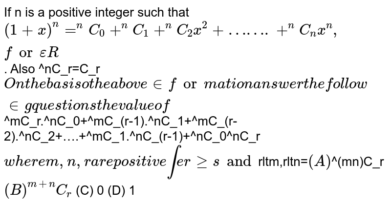 If n is a positive integer such that `(1+x)^n=^nC_0+^nC_1+^nC_2x^2+…….+^nC_nx^n, for epsilonR`. Also ^nC_r=C_r` On the basis o the above information answer the following questions the value of `^mC_r.^nC_0+^mC_(r-1).^nC_1+^mC_(r-2).^nC_2+….+^mC_1.^nC_(r-1)+^nC_0^nC_r` where m,n, r are positive interges and `rltm,rltn=` (A) `^(mn)C_r` (B) ^(m+n)C_r` (C) 0 (D) 1
