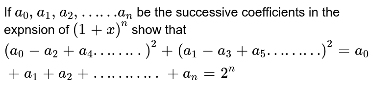 If `a_0,a_1,a_2,……a_n` be the successive coefficients in the expnsion of `(1+x)^n` show that `(a_0-a_2+a_4……..)^2+(a_1-a_3+a_5………)^2=a_0+a_1+a_2+………..+a_n=2^n`