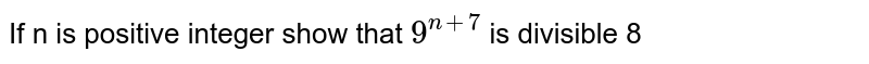 If n is positive integer show that `9^(n+7)` is divisible 8