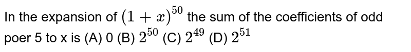 In the expansion of `(1+x)^50` the sum of the coefficients of odd poer 5 to x is (A) 0 (B) `2^50` (C) `2^49` (D) `2^51`